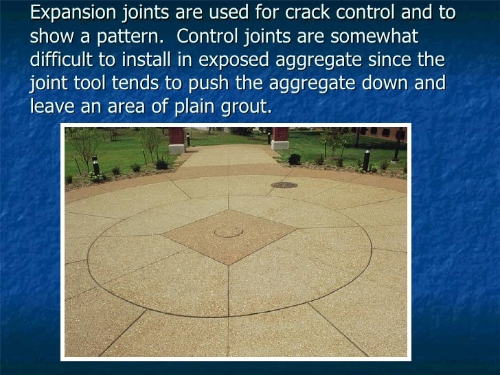 Expansion joints are used for crack control and to show a pattern.  Control joints are somewhat difficult to install in ex...