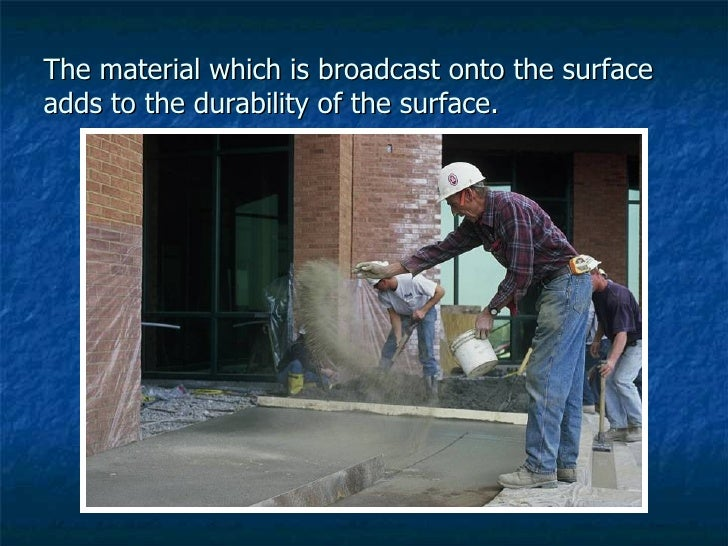 The material which is broadcast onto the surface adds to the durability of the surface.