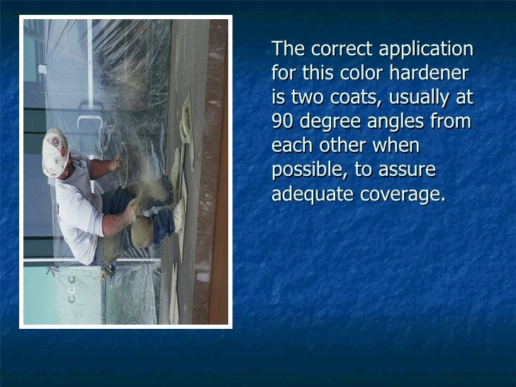 The correct application for this color hardener is two coats, usually at 90 degree angles from each other when possible, t...