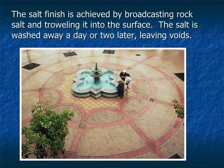 The salt finish is achieved by broadcasting rock salt and troweling it into the surface.  The salt is washed away a day or...