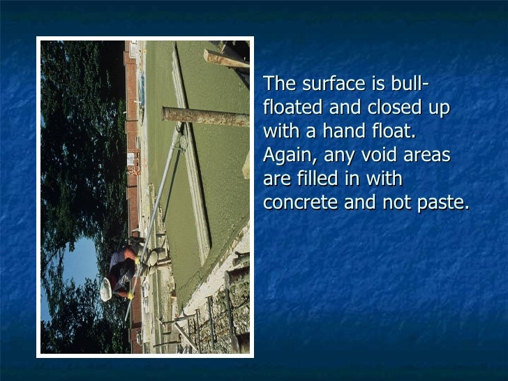 The surface is bull-floated and closed up with a hand float.  Again, any void areas are filled in with concrete and not pa...