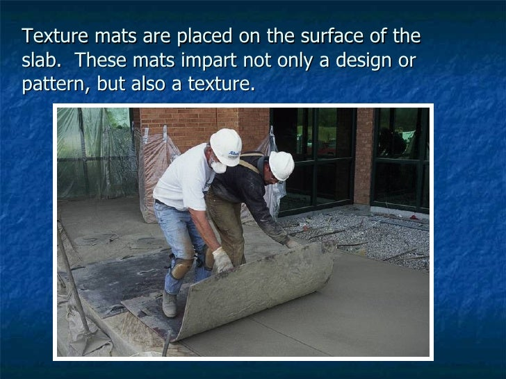 Texture mats are placed on the surface of the slab.  These mats impart not only a design or pattern, but also a texture.