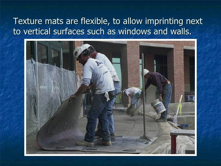 Texture mats are flexible, to allow imprinting next to vertical surfaces such as windows and walls.