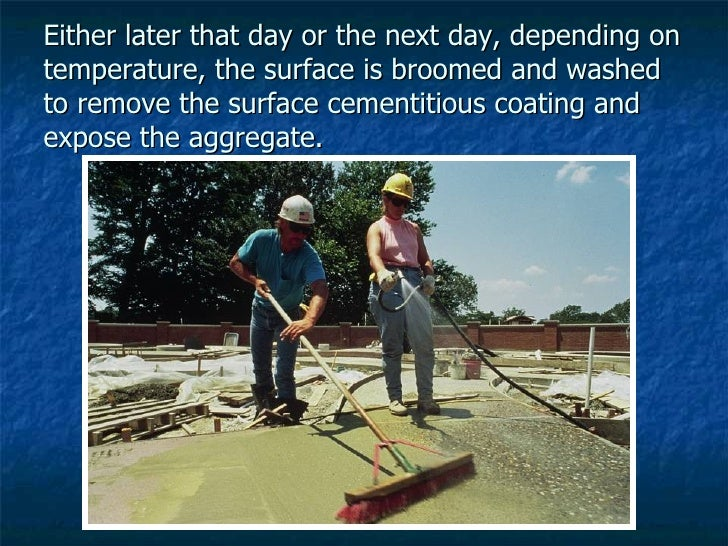 Either later that day or the next day, depending on temperature, the surface is broomed and washed to remove the surface c...