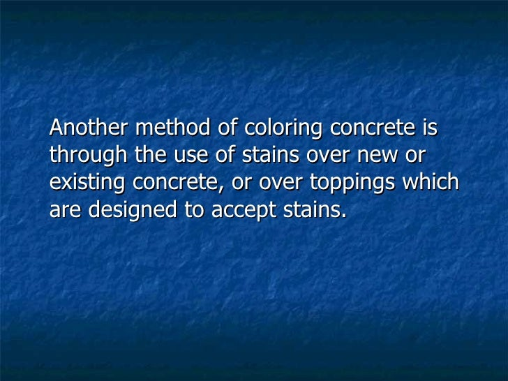 <ul><li>Another method of coloring concrete is through the use of stains over new or existing concrete, or over toppings w...