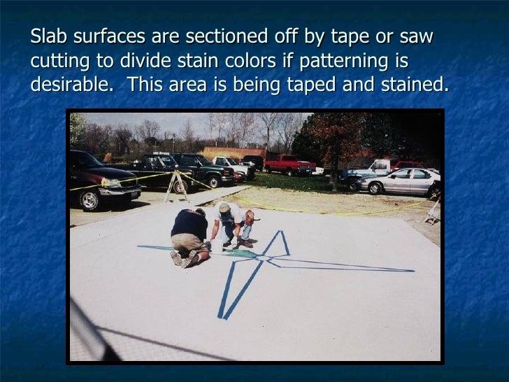 Slab surfaces are sectioned off by tape or saw cutting to divide stain colors if patterning is desirable.  This area is be...
