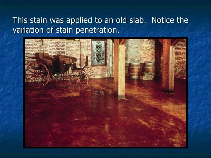 This stain was applied to an old slab.  Notice the variation of stain penetration.