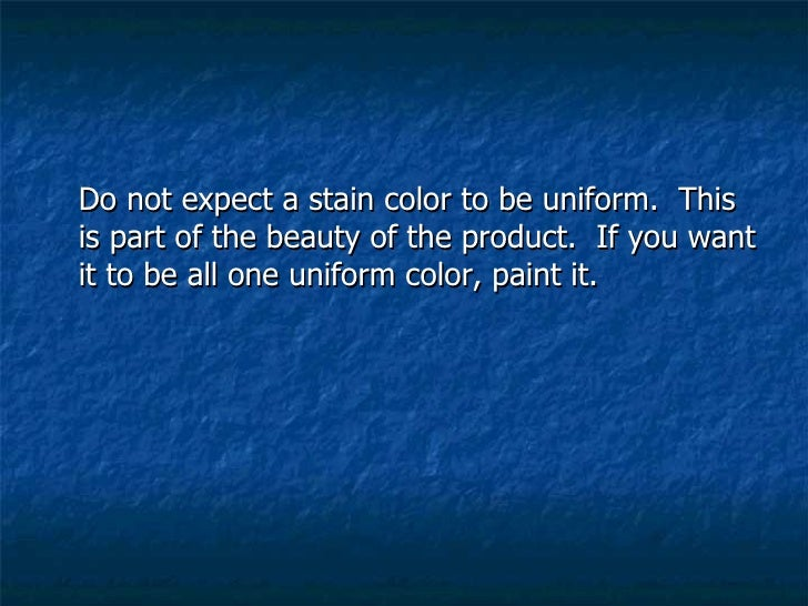 <ul><li>Do not expect a stain color to be uniform.  This is part of the beauty of the product.  If you want it to be all o...