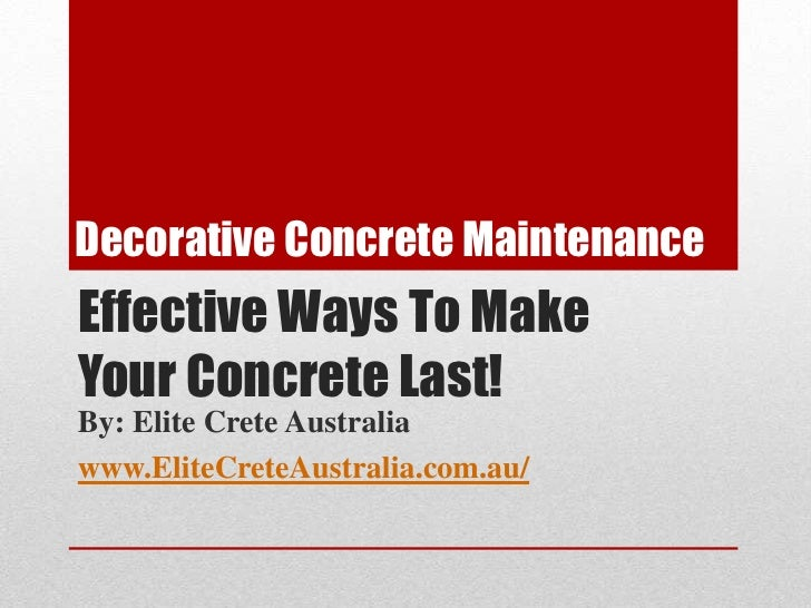 Decorative Concrete Maintenance<br />Effective Ways To Make <br />Your Concrete Last!<br />By: Elite Crete Australia<br />...