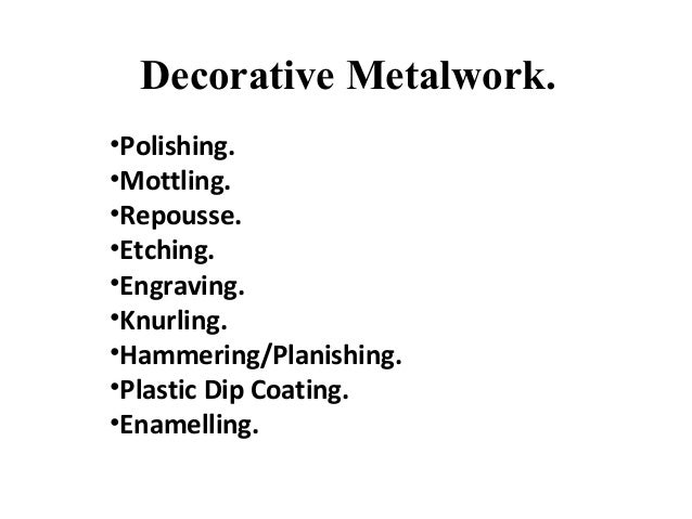 Decorative Metalwork. •Polishing. •Mottling. •Repousse. •Etching. •Engraving. •Knurling. •Hammering/Planishing. •Plastic D...