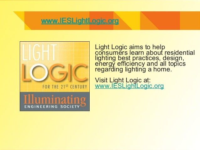 www.IESLightLogic.orgwww.IESLightLogic.org Light Logic aims to help consumers learn about residential lighting best practi...