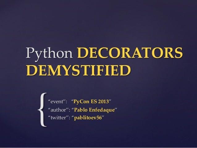 """Python DECORATORS  DEMYSTIFIED  {  """"event"""":   """"PyCon ES 2013"""" """"author"""": """"Pablo Enfedaque"""" """"twi4er"""": """"pablitoe..."""