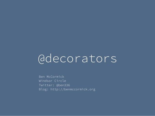 @decorators Ben McCormick Windsor Circle Twitter: @ben336 Blog: http://benmccormick.org
