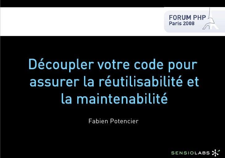 Découpler votre code pour assurer la réutilisabilité et     la maintenabilité           Fabien Potencier