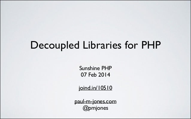 Decoupled Libraries for PHP	  Sunshine PHP	  07 Feb 2014	  !  joind.in/10510	  !  paul-m-jones.com	  @pmjones