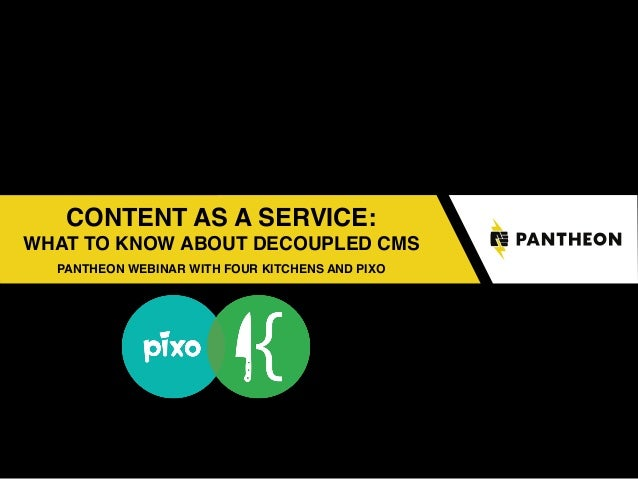 CONTENT AS A SERVICE: WHAT TO KNOW ABOUT DECOUPLED CMS PANTHEON WEBINAR WITH FOUR KITCHENS AND PIXO