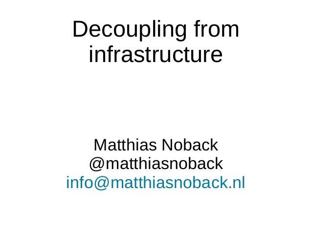 Decoupling from infrastructure Matthias Noback @matthiasnoback info@matthiasnoback.nl