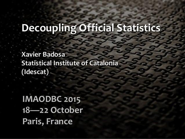 Decoupling Official Statistics IMAODBC 2015 18—22 October Paris, France Xavier Badosa Statistical Institute of Catalonia (...