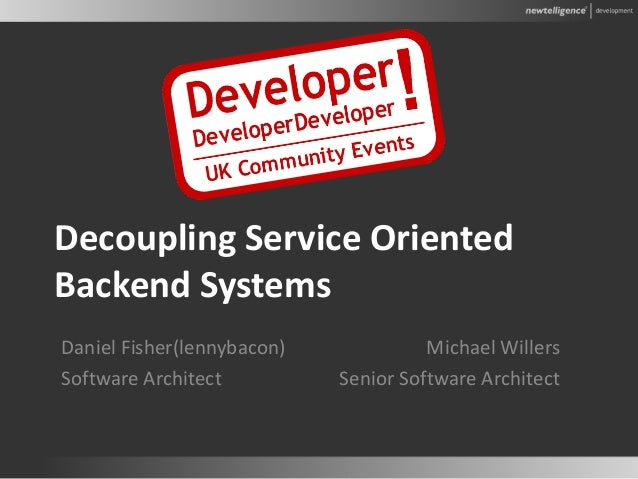 Decoupling Service Oriented Backend Systems Michael Willers Senior Software Architect Daniel Fisher(lennybacon) Software A...