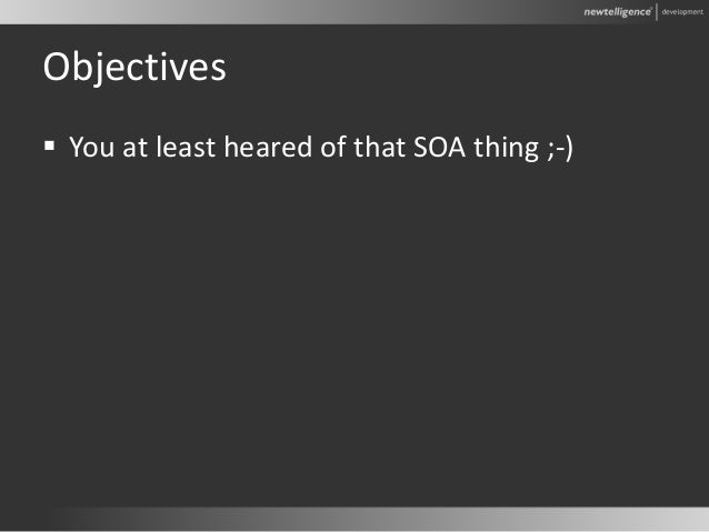Objectives  You at least heared of that SOA thing ;-)