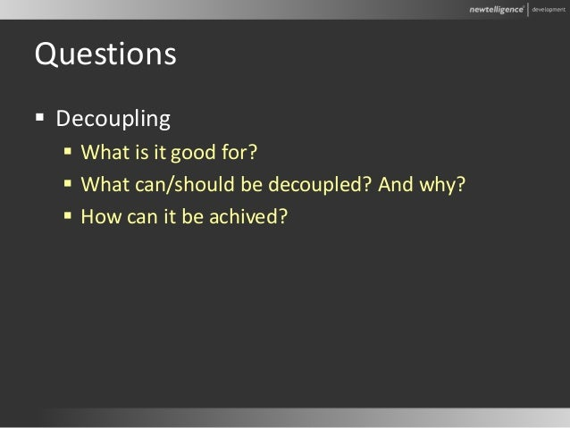 Questions  Decoupling  What is it good for?  What can/should be decoupled? And why?  How can it be achived?
