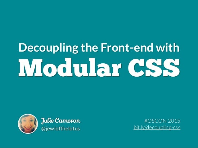 Decoupling the Front-end with Modular CSS Julie Cameron @jewlofthelotus #OSCON 2015 bit.ly/decoupling-css