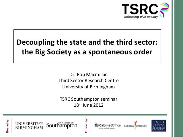 Decoupling the state and the third sector: the Big Society as a spontaneous order Dr. Rob Macmillan Third Sector Research ...