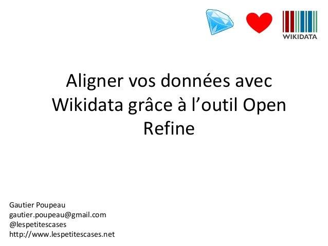 Aligner vos données avec Wikidata grâce à l'outil Open Refine Gautier Poupeau gautier.poupeau@gmail.com @lespetitescases h...