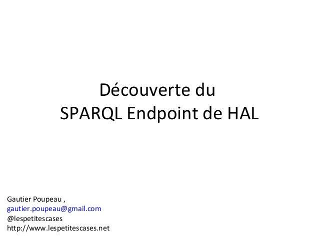 Découverte du SPARQL Endpoint de HAL Gautier Poupeau , gautier.poupeau@gmail.com @lespetitescases http://www.lespetitescas...