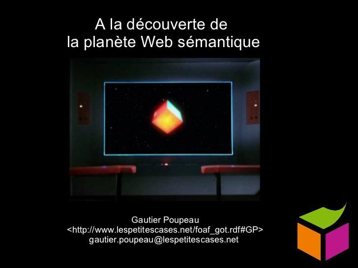 A la découverte de  la planète Web sémantique Gautier Poupeau <http://www.lespetitescases.net/foaf_got.rdf#GP> gautier.pou...