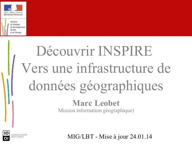 Découvrir INSPIRE Vers une infrastructure de données géographiques Marc Leobet  Mission information géographique)  MIG/LBT...