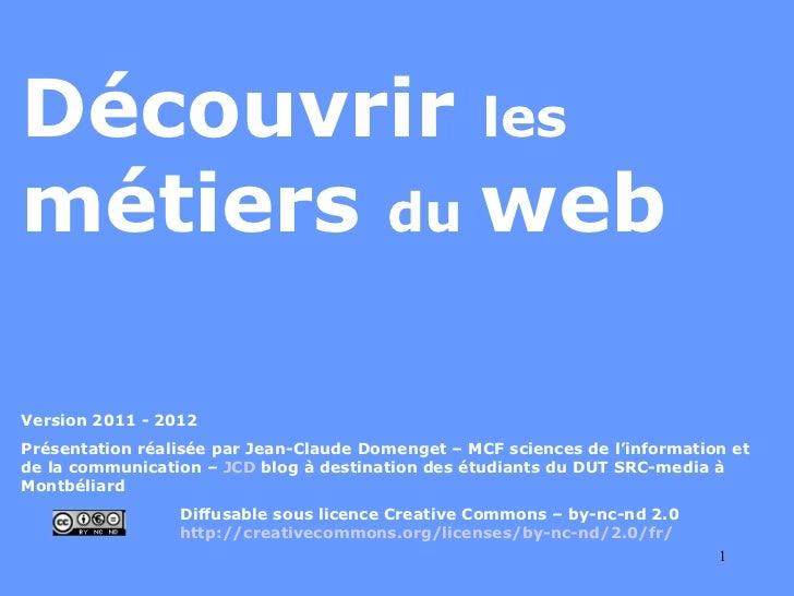 Découvrir  les  métiers  du  web Version 2011 - 2012 Présentation réalisée par Jean-Claude Domenget – MCF sciences de l'in...