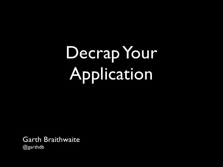 Decrap Your             Application   Garth Braithwaite @garthdb