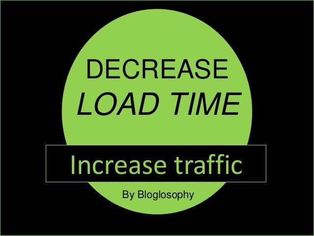 DECREASE LOAD TIME Increase traffic By Bloglosophy