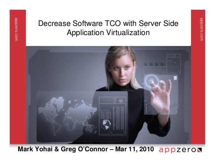 Decrease Software TCO with Server Side              Application Virtualization     Mark Yohai & Greg O'Connor – Mar 11, 20...