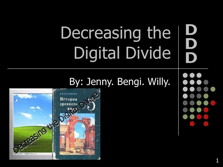 Decreasing the Digital Divide By: Jenny. Bengi. Willy. DDD