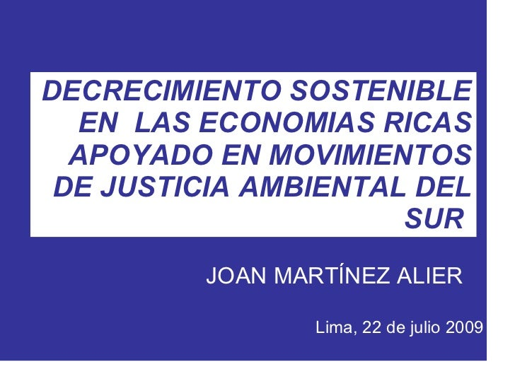 DECRECIMIENTO SOSTENIBLE EN  LAS ECONOMIAS RICAS APOYADO EN MOVIMIENTOS DE JUSTICIA AMBIENTAL DEL SUR  JOAN MARTÍNEZ ALIER...