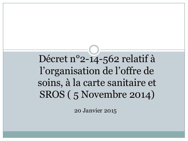 Décret n°2-14-562 relatif à l'organisation de l'offre de soins, à la carte sanitaire et SROS ( 5 Novembre 2014) 20 Janvier...