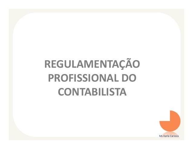 REGULAMENTAÇÃO PROFISSIONAL DO   CONTABILISTA                   Ms Karla Carioca
