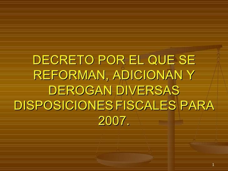 DECRETO POR EL QUE SE REFORMAN, ADICIONAN Y DEROGAN DIVERSAS DISPOSICIONES   FISCALES PARA 2007.