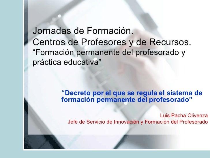 """Jornadas de Formación. Centros de Profesores y de Recursos. """"Formación permanente del profesorado y práctica educativa"""" """" ..."""