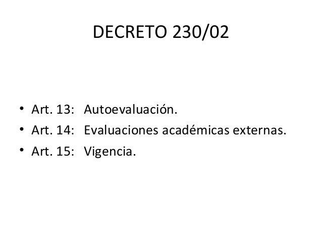 DECRETO 230/02 • Art. 13: Autoevaluación. • Art. 14: Evaluaciones académicas externas. • Art. 15: Vigencia.