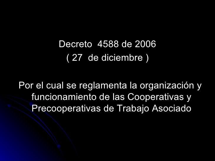 <ul><li>Decreto  4588 de 2006 </li></ul><ul><li>( 27  de diciembre ) </li></ul><ul><li>Por el cual se reglamenta la organi...