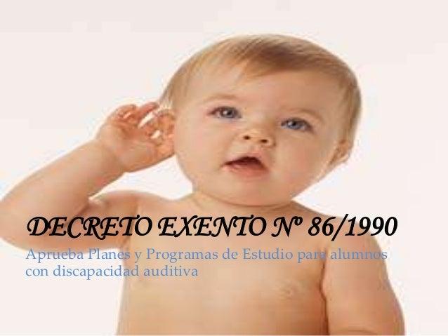 DECRETO EXENTO Nº 86/1990Aprueba Planes y Programas de Estudio para alumnoscon discapacidad auditiva