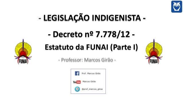 - LEGISLAÇÃO INDIGENISTA - - Decreto nº 7.778/12 - Estatuto da FUNAI (Parte I) - Professor: Marcos Girão -
