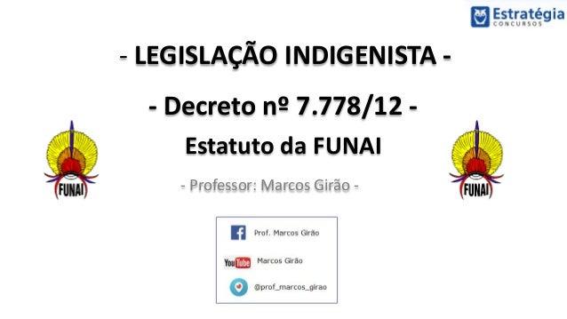 - LEGISLAÇÃO INDIGENISTA - - Decreto nº 7.778/12 - Estatuto da FUNAI - Professor: Marcos Girão -