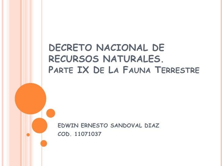 DECRETO NACIONAL DE RECURSOS NATURALES.Parte IX De La Fauna Terrestre<br />EDWIN ERNESTO SANDOVAL DIAZ<br />COD. 11071037<...