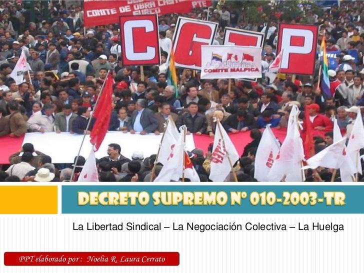 DECRETO SUPREMO Nº 010-2003-TR<br />La Libertad Sindical – La Negociación Colectiva – La Huelga<br />PPT elaborado por :  ...