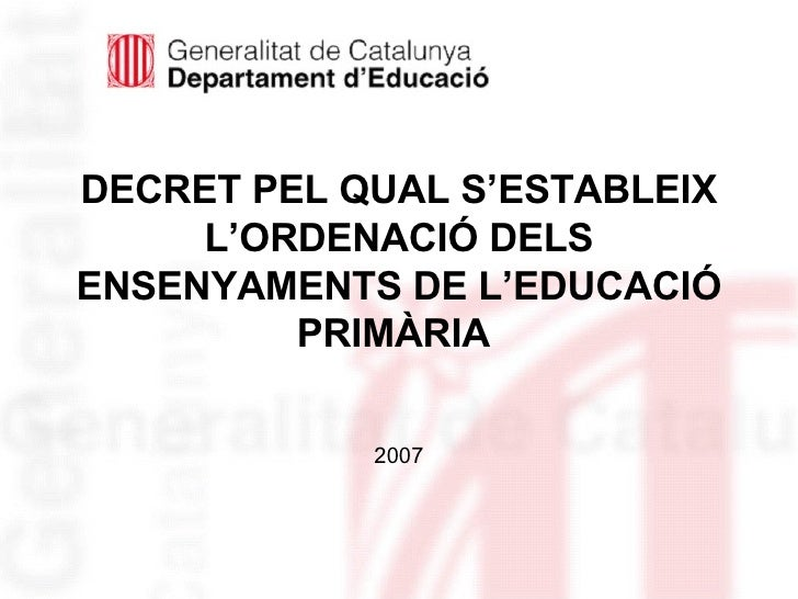 DECRET PEL QUAL S'ESTABLEIX L'ORDENACIÓ DELS ENSENYAMENTS DE L'EDUCACIÓ PRIMÀRIA   <ul><li>2007 </li></ul>