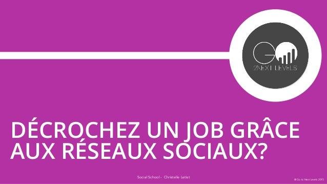 Social School - Christelle Letist DÉCROCHEZ UN JOB GRÂCE AUX RÉSEAUX SOCIAUX? @ Go to Next Levels 2015